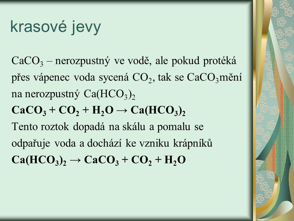 krasové jevy CaCO 3 – nerozpustný ve vodě, ale pokud protéká přes vápenec voda sycená CO 2, tak se CaCO 3 mění na nerozpustný Ca(HCO 3 ) 2 CaCO 3 + CO 2 + H 2 O → Ca(HCO 3 ) 2 Tento roztok dopadá na skálu a pomalu se odpařuje voda a dochází ke vzniku krápníků Ca(HCO 3 ) 2 → CaCO 3 + CO 2 + H 2 O