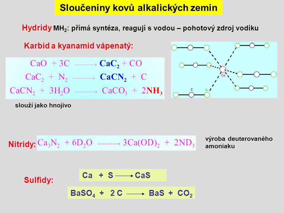 Sloučeniny kovů alkalických zemin Hydridy MH 2 : přímá syntéza, reagují s vodou – pohotový zdroj vodíku Karbid a kyanamid vápenatý: Nitridy: slouží ja
