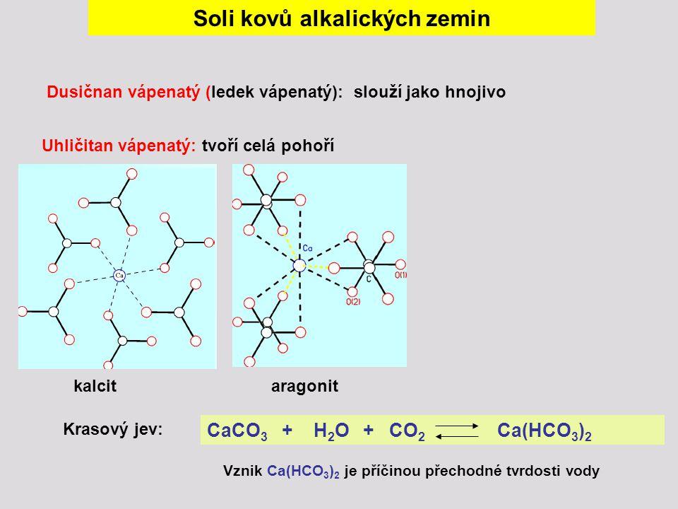 Soli kovů alkalických zemin Uhličitan vápenatý: tvoří celá pohoří kalcitaragonit Krasový jev: CaCO 3 + H 2 O + CO 2 Ca(HCO 3 ) 2 Vznik Ca(HCO 3 ) 2 je