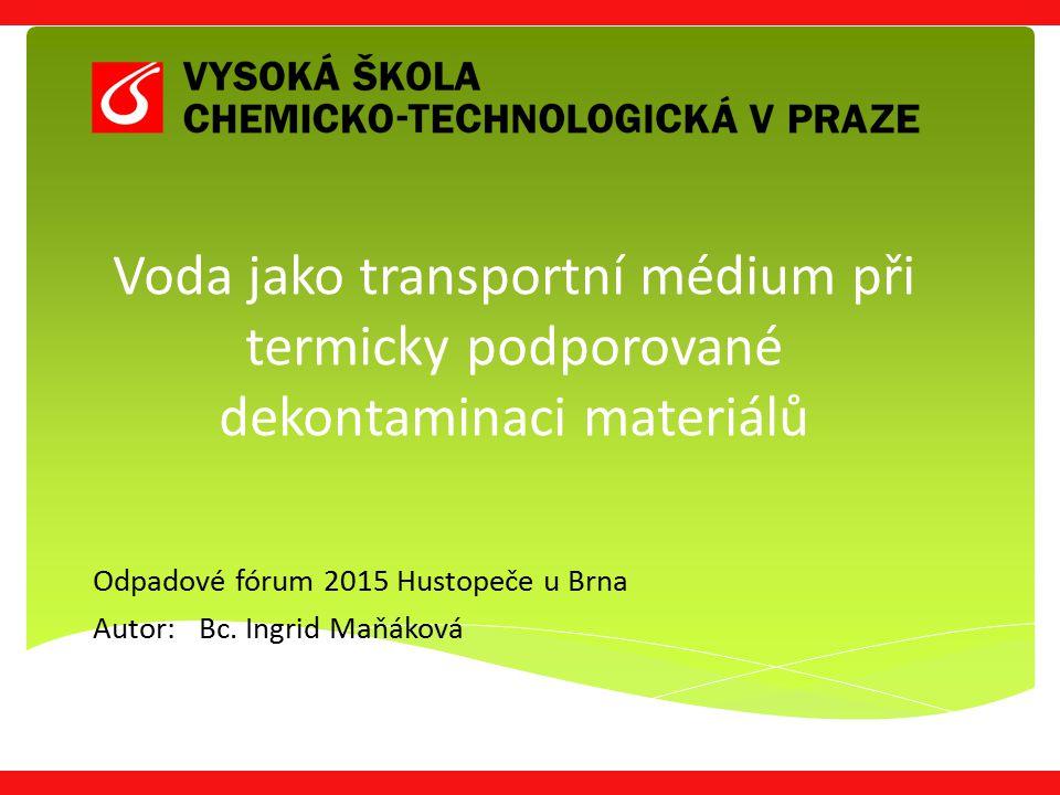 Voda jako transportní médium při termicky podporované dekontaminaci materiálů Odpadové fórum 2015 Hustopeče u Brna Autor: Bc. Ingrid Maňáková