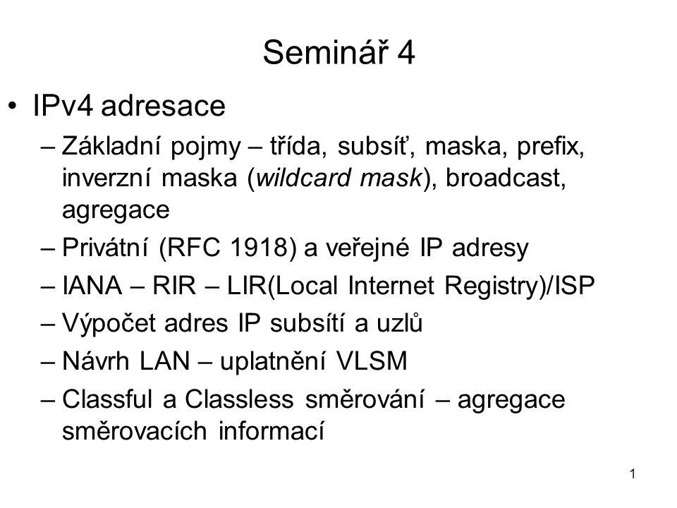 Seminář 4 IPv4 adresace –Základní pojmy – třída, subsíť, maska, prefix, inverzní maska (wildcard mask), broadcast, agregace –Privátní (RFC 1918) a veř