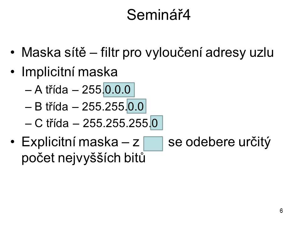 Seminář4 Maska sítě – filtr pro vyloučení adresy uzlu Implicitní maska –A třída – 255.0.0.0 –B třída – 255.255.0.0 –C třída – 255.255.255.0 Explicitní