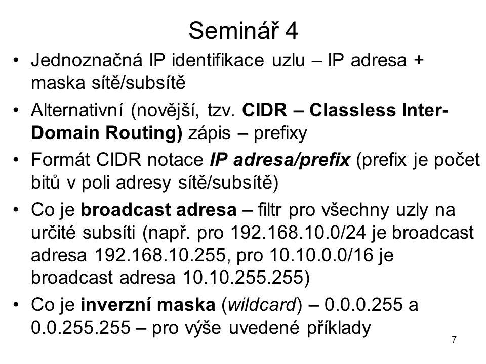 Seminář 4 Jednoznačná IP identifikace uzlu – IP adresa + maska sítě/subsítě Alternativní (novější, tzv. CIDR – Classless Inter- Domain Routing) zápis
