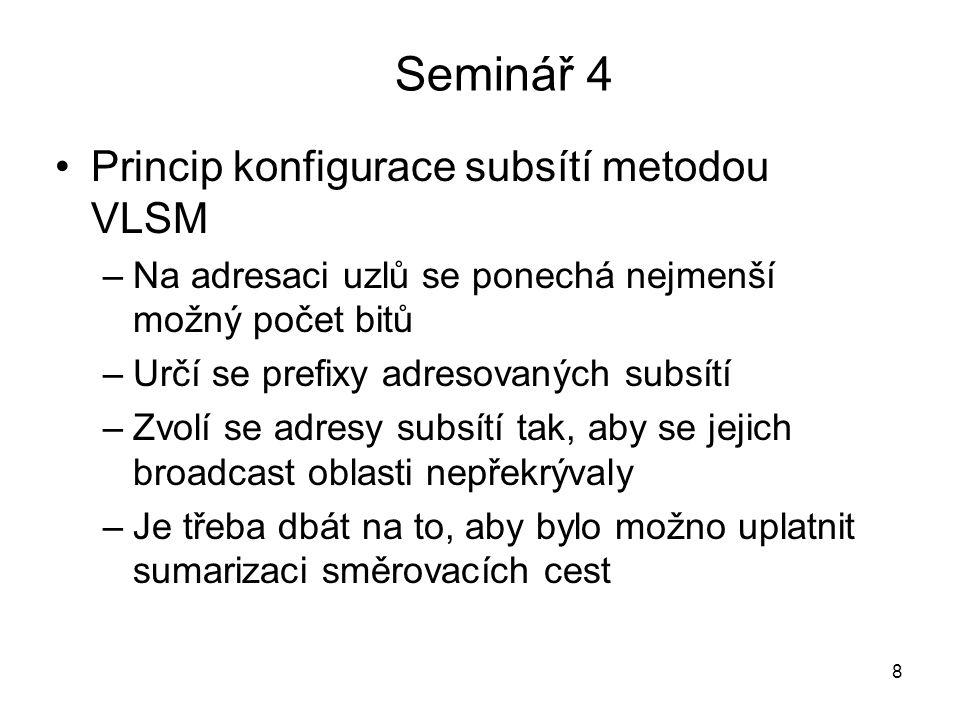 Seminář 4 Princip konfigurace subsítí metodou VLSM –Na adresaci uzlů se ponechá nejmenší možný počet bitů –Určí se prefixy adresovaných subsítí –Zvolí