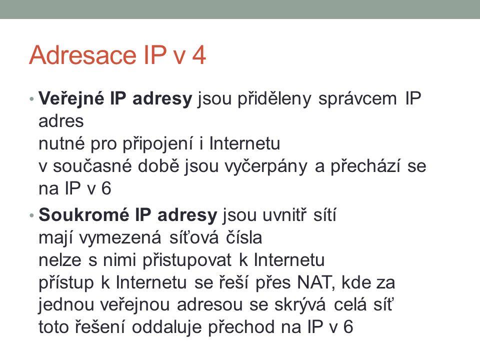 Adresace IP v 4 Veřejné IP adresy jsou přiděleny správcem IP adres nutné pro připojení i Internetu v současné době jsou vyčerpány a přechází se na IP v 6 Soukromé IP adresy jsou uvnitř sítí mají vymezená síťová čísla nelze s nimi přistupovat k Internetu přístup k Internetu se řeší přes NAT, kde za jednou veřejnou adresou se skrývá celá síť toto řešení oddaluje přechod na IP v 6