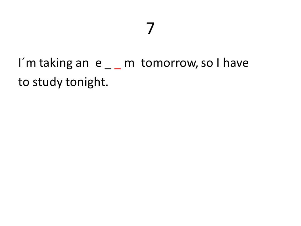 7 I´m taking an e _ _ m tomorrow, so I have to study tonight.