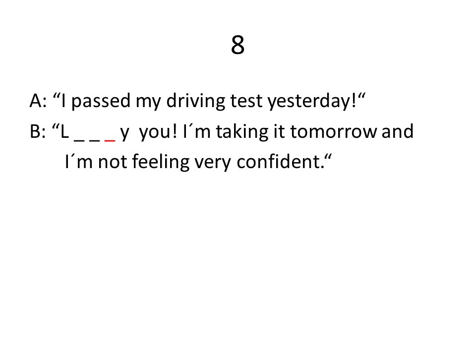 8 A: I passed my driving test yesterday! B: L _ _ _ y you.