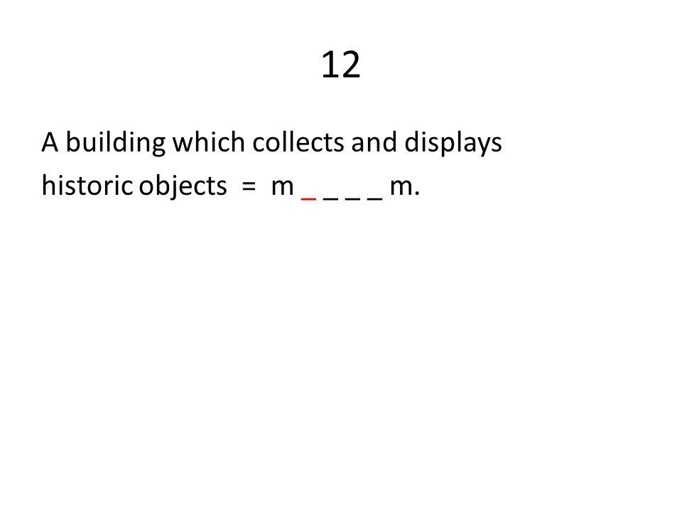 12 A building which collects and displays historic objects = m _ _ _ _ m.