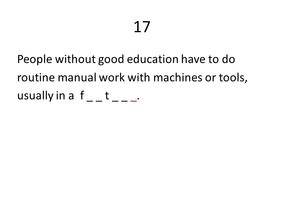17 People without good education have to do routine manual work with machines or tools, usually in a f _ _ t _ _ _.