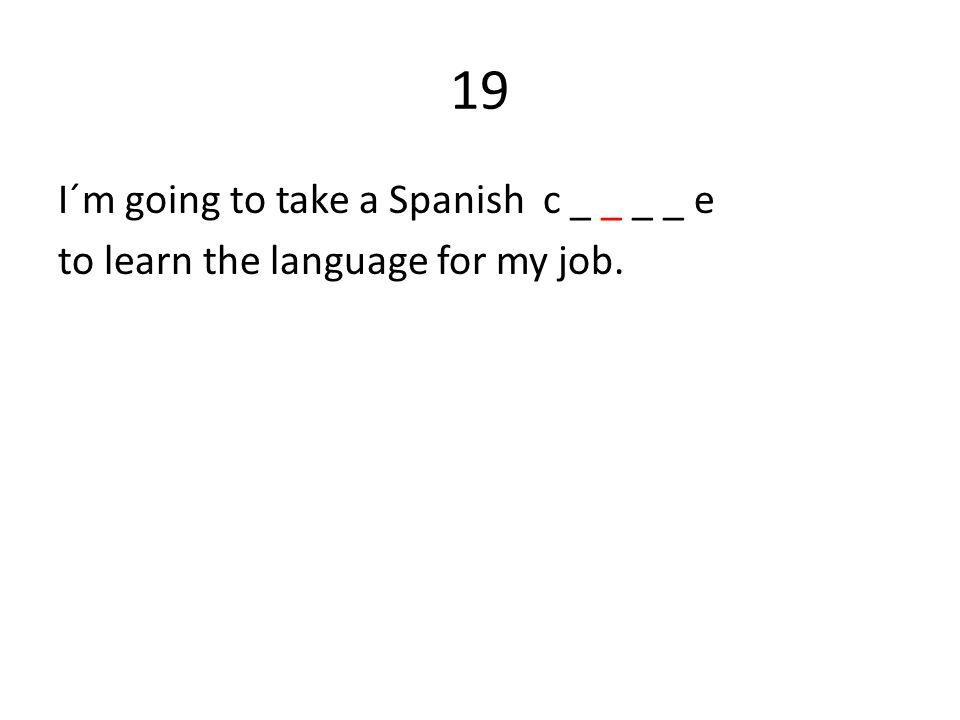 19 I´m going to take a Spanish c _ _ _ _ e to learn the language for my job.