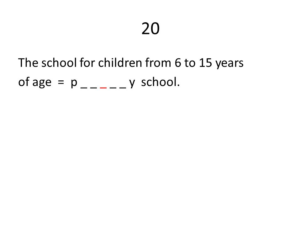 20 The school for children from 6 to 15 years of age = p _ _ _ _ _ y school.
