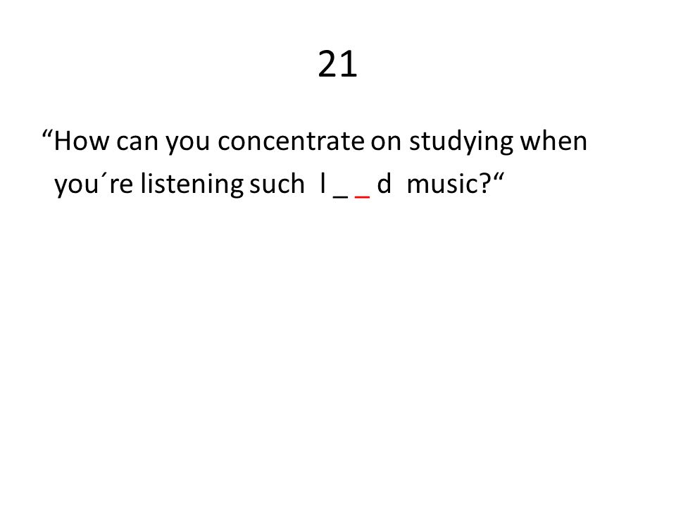 21 How can you concentrate on studying when you´re listening such l _ _ d music