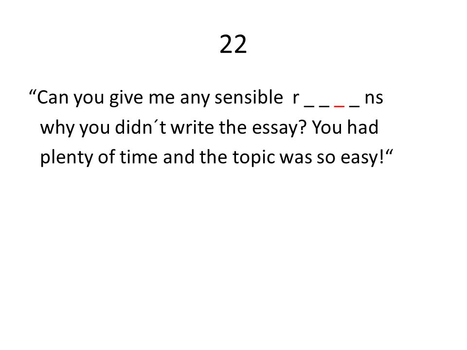 22 Can you give me any sensible r _ _ _ _ ns why you didn´t write the essay.