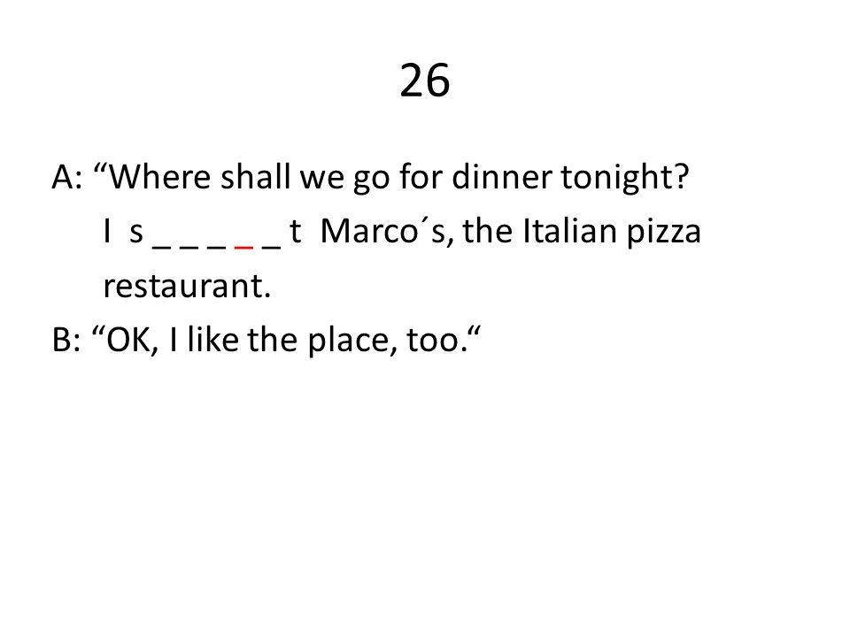 26 A: Where shall we go for dinner tonight. I s _ _ _ _ _ t Marco´s, the Italian pizza restaurant.