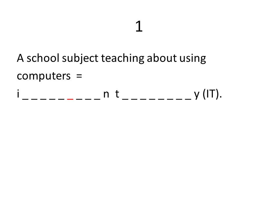 1 A school subject teaching about using computers = i _ _ _ _ _ _ _ _ _ n t _ _ _ _ _ _ _ _ y (IT).