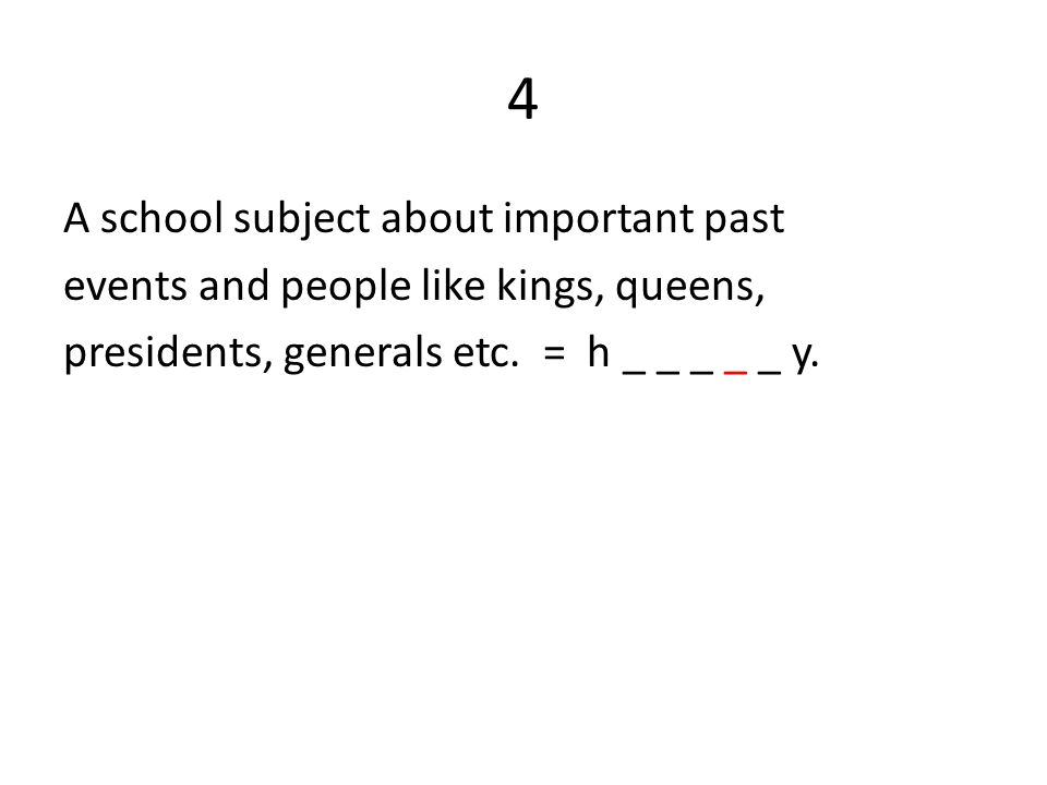 4 A school subject about important past events and people like kings, queens, presidents, generals etc.