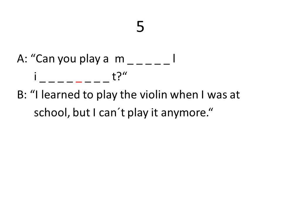 5 A: Can you play a m _ _ _ _ _ l i _ _ _ _ _ _ _ _ t B: I learned to play the violin when I was at school, but I can´t play it anymore.