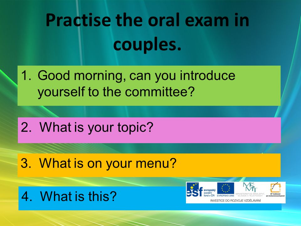 Practise the oral exam in couples. 1.Good morning, can you introduce yourself to the committee? 2. What is your topic? 3. What is on your menu? 4. Wha