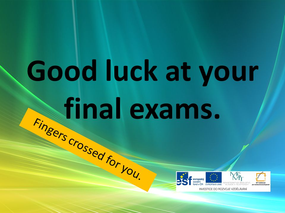 Good luck at your final exams. Fingers crossed for you.
