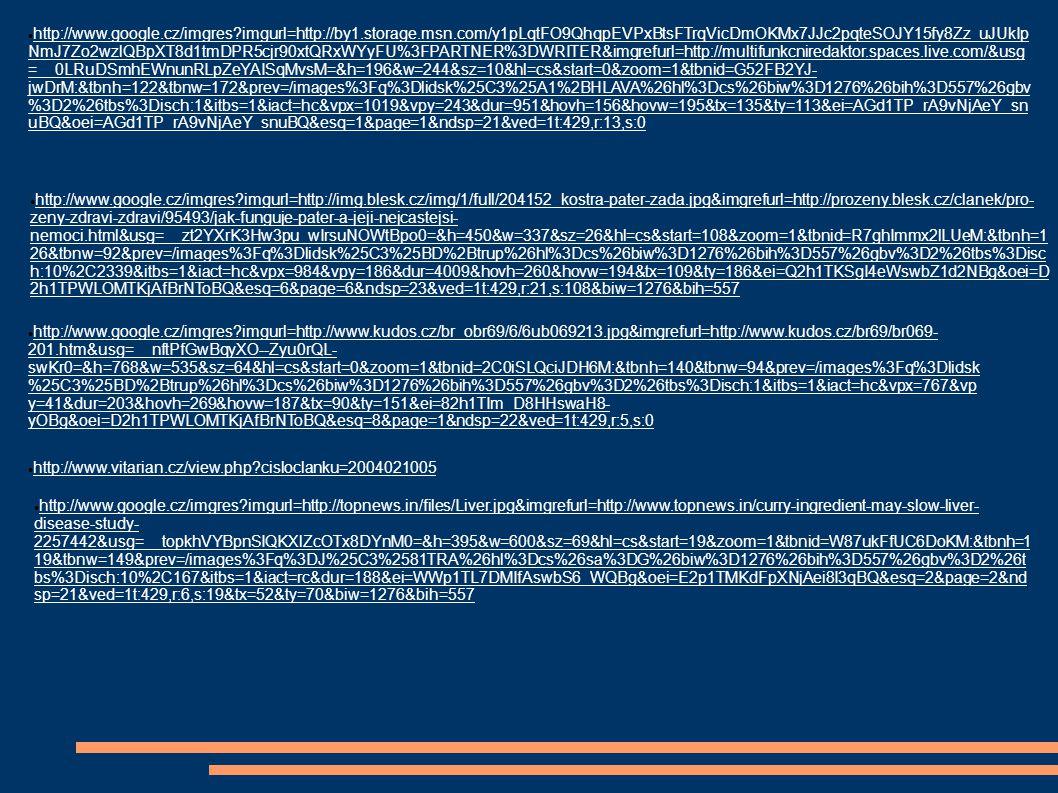 http://www.google.cz/imgres?imgurl=http://files.turbosquid.com/Preview/Content_2009_07_16__02_01_06/AllFrontnoskin.tgaf24fe1a2- 4c70-4e30-9d6d- 1a79499e6152Large.jpg&imgrefurl=http://www.turbosquid.com/FullPreview/Index.cfm/ID/274923&usg=__3c3eYjCihtAY2NO81x7iV- g5Iu4=&h=400&w=400&sz=33&hl=cs&start=0&zoom=1&tbnid=KpXZTy0iWxiE4M:&tbnh=120&tbnw=134&prev=/images%3Fq%3Dlidsk%2 5C3%25A9%2Borg%25C3%25A1ny%26hl%3Dcs%26biw%3D1276%26bih%3D557%26gbv%3D2%26tbs%3Disch:1&itbs=1&iact=rc&ei=6 mp1TNyHMtCRjAe4wOn0BQ&oei=6mp1TNyHMtCRjAe4wOn0BQ&esq=1&page=1&ndsp=25&ved=1t:429,r:9,s:0&tx=34&ty=86 http://www.google.cz/imgres?imgurl=http://www.visibleholism.com/uploads/090320/1_154337_1.JPG&imgrefurl=http://www.visibleholism.co m/html/Acupuncture%2520Training%2520Center/Teaching%2520Material/20090320/1423.html&usg=__qbi5R1ZJDe1blnRgcbmE1hqSnsI=& h=492&w=368&sz=25&hl=cs&start=411&zoom=1&tbnid=c21iyVZd7GuqkM:&tbnh=127&tbnw=95&prev=/images%3Fq%3Dhorn%25C3%25A D%2Bkon%25C4%258Detina%26hl%3Dcs%26biw%3D1276%26bih%3D557%26gbv%3D2%26tbs%3Disch:1&itbs=1&iact=rc&dur=234&ei=z mx1TJ-7PMjMswbvj9DxBQ&oei=Qmt1TKTTNZXNjAei8I3qBQ&esq=9&page=19&ndsp=23&ved=1t:429,r:0,s:411&tx=68&ty=98 http://cs.wikipedia.org/wiki/Soubor:Lidska_anatomie_cs.sv g http://www.mino-art.cz/index.php?od=180&do=192 http://www.google.cz/imgres?imgurl=http://farm4.static.flickr.com/3541/3654710389_d55090b562_o.jpg&imgrefurl=http://www.behej.com/2 009062401-skokanske-koleno-bolesti-v-dolni-casti-cesky-.html&usg=__BF2Yzyyn_otm5i4rf- cnV8ZaCFs=&h=301&w=455&sz=33&hl=cs&start=45&zoom=1&tbnid=ME9h55ULrxBqsM:&tbnh=122&tbnw=167&prev=/images%3Fq%3D doln%25C3%25AD%2Bkon%25C4%258Detiny%26hl%3Dcs%26biw%3D1276%26bih%3D557%26gbv%3D2%26tbs%3Disch:10%2C944& itbs=1&iact=hc&vpx=111&vpy=279&dur=31&hovh=183&hovw=276&tx=139&ty=144&ei=_3B1TKPBNI2WswbwkNydBg&oei=1XB1TIXWJ4i 6jAeKms32BQ&esq=18&page=3&ndsp=21&ved=1t:429,r:14,s:45&biw=1276&bih=557