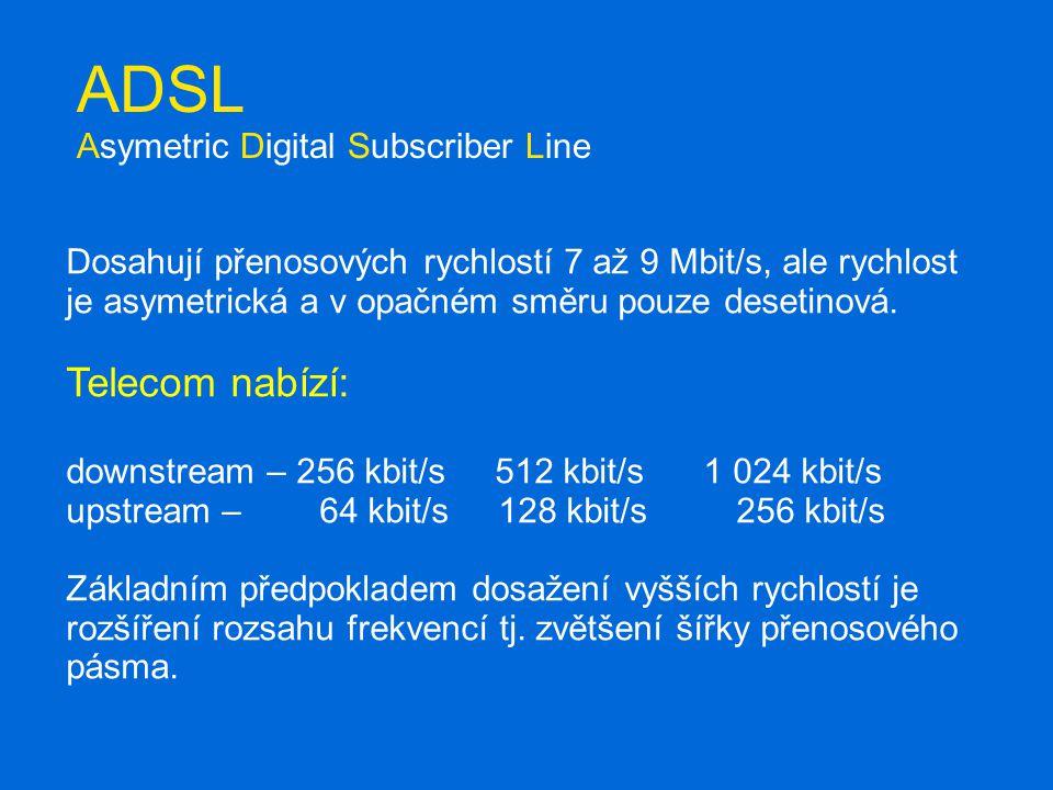ADSL Asymetric Digital Subscriber Line Dosahují přenosových rychlostí 7 až 9 Mbit/s, ale rychlost je asymetrická a v opačném směru pouze desetinová.