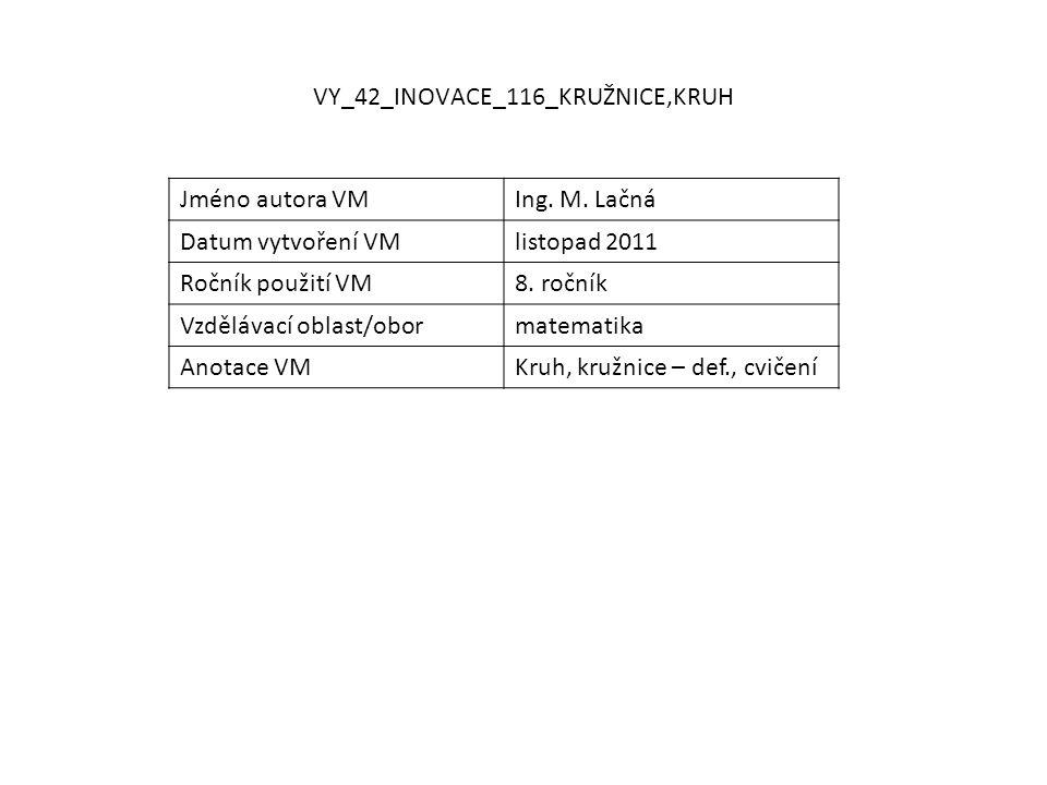 VY_42_INOVACE_116_KRUŽNICE,KRUH Jméno autora VMIng. M. Lačná Datum vytvoření VMlistopad 2011 Ročník použití VM8. ročník Vzdělávací oblast/obormatemati