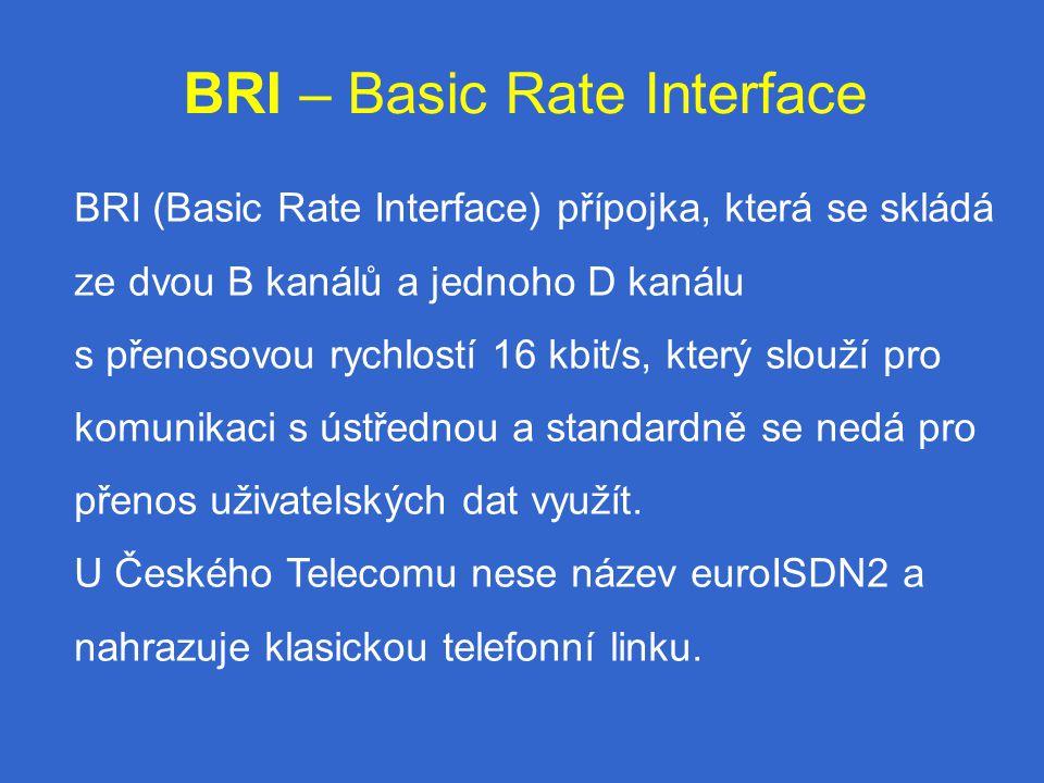 BRI – Basic Rate Interface BRI (Basic Rate Interface) přípojka, která se skládá ze dvou B kanálů a jednoho D kanálu s přenosovou rychlostí 16 kbit/s, který slouží pro komunikaci s ústřednou a standardně se nedá pro přenos uživatelských dat využít.