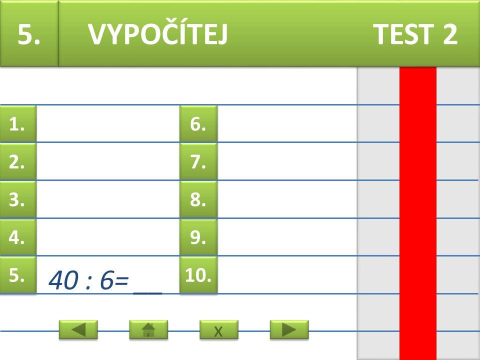 6. 7. 9. 8. 10. 1. 2. 4. 3. 5. 4. 1 : 4 = __ VYPOČÍTEJ TEST 2 x x