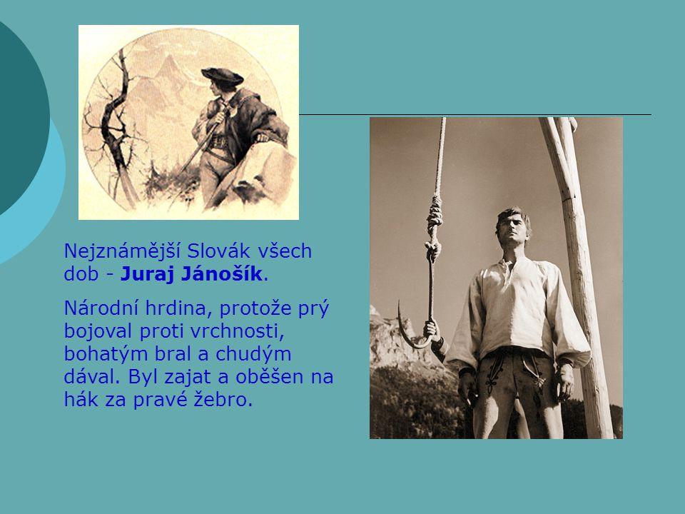 Nejznámější Slovák všech dob - Juraj Jánošík. Národní hrdina, protože prý bojoval proti vrchnosti, bohatým bral a chudým dával. Byl zajat a oběšen na