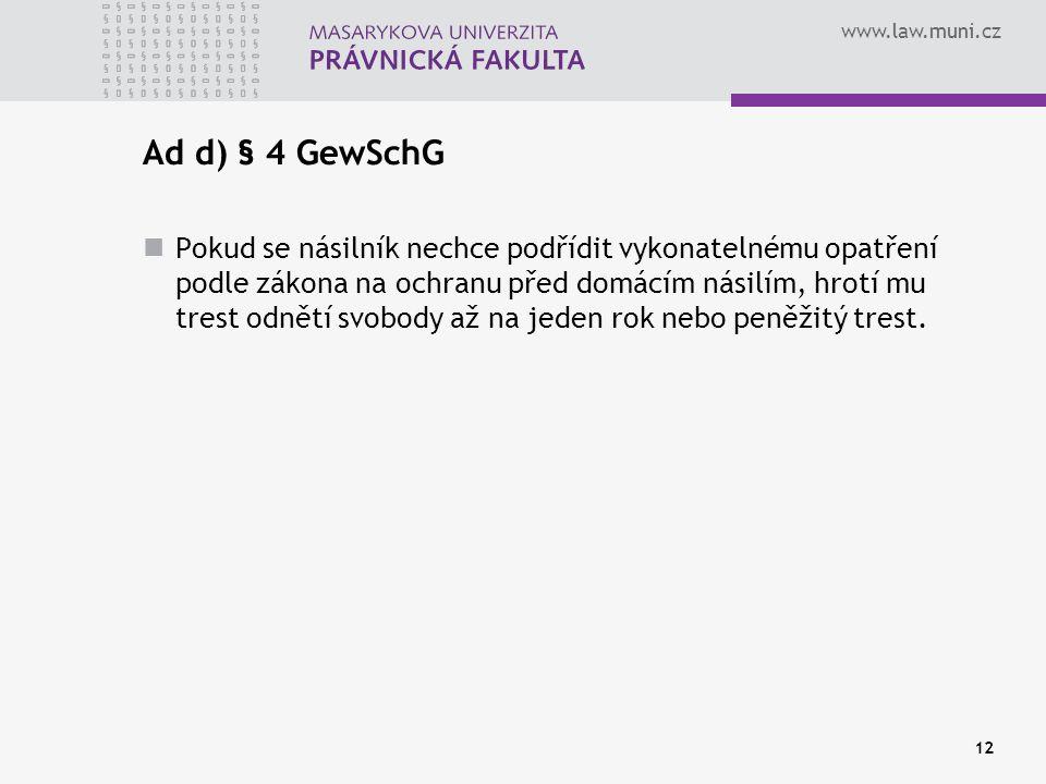 www.law.muni.cz Ad d) § 4 GewSchG Pokud se násilník nechce podřídit vykonatelnému opatření podle zákona na ochranu před domácím násilím, hrotí mu trest odnětí svobody až na jeden rok nebo peněžitý trest.