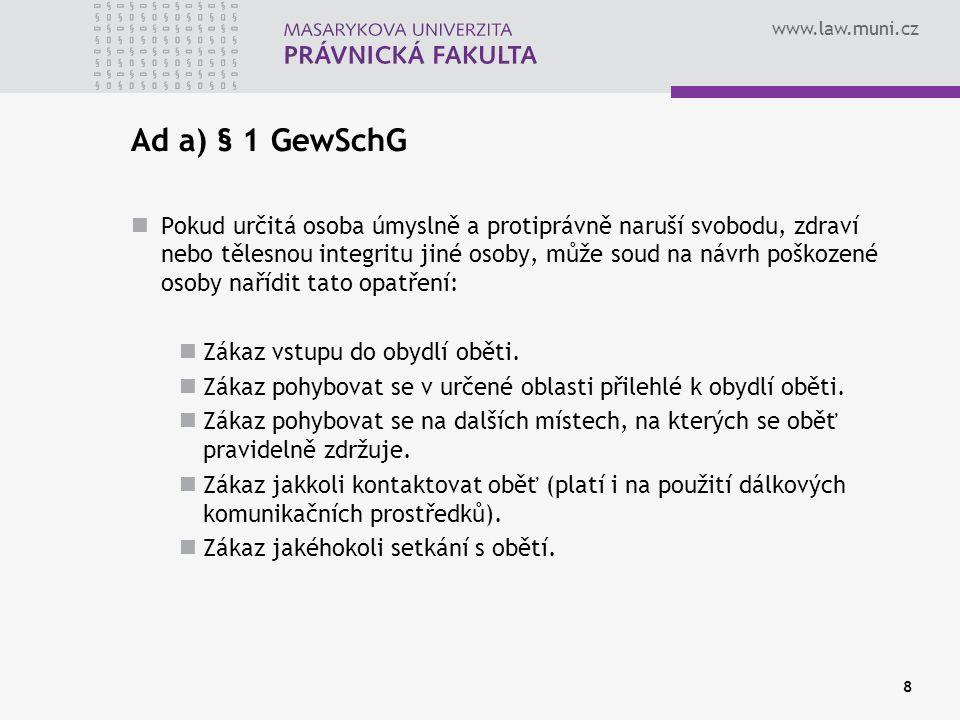 www.law.muni.cz Ad a) § 1 GewSchG Pokud určitá osoba úmyslně a protiprávně naruší svobodu, zdraví nebo tělesnou integritu jiné osoby, může soud na návrh poškozené osoby nařídit tato opatření: Zákaz vstupu do obydlí oběti.