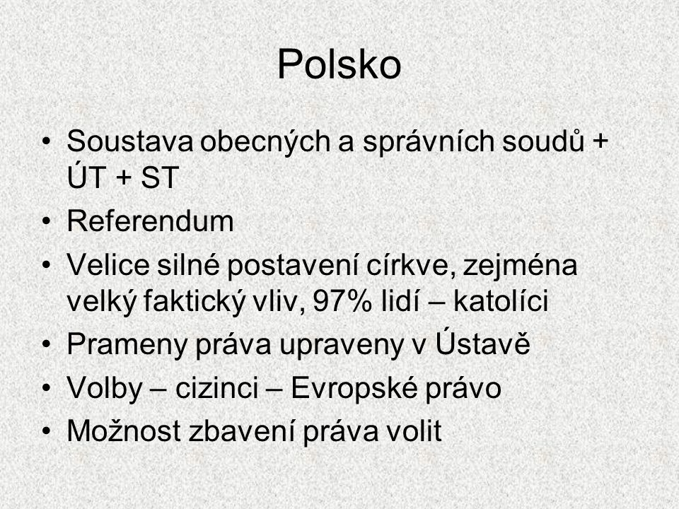 Polsko Soustava obecných a správních soudů + ÚT + ST Referendum Velice silné postavení církve, zejména velký faktický vliv, 97% lidí – katolíci Pramen