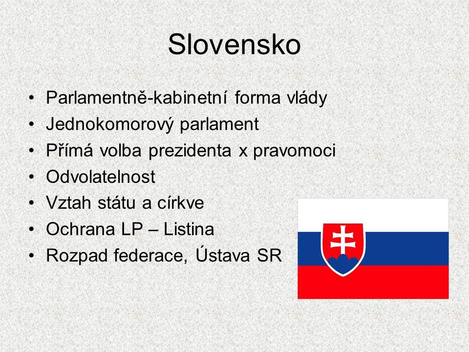 Slovensko Parlamentně-kabinetní forma vlády Jednokomorový parlament Přímá volba prezidenta x pravomoci Odvolatelnost Vztah státu a církve Ochrana LP –