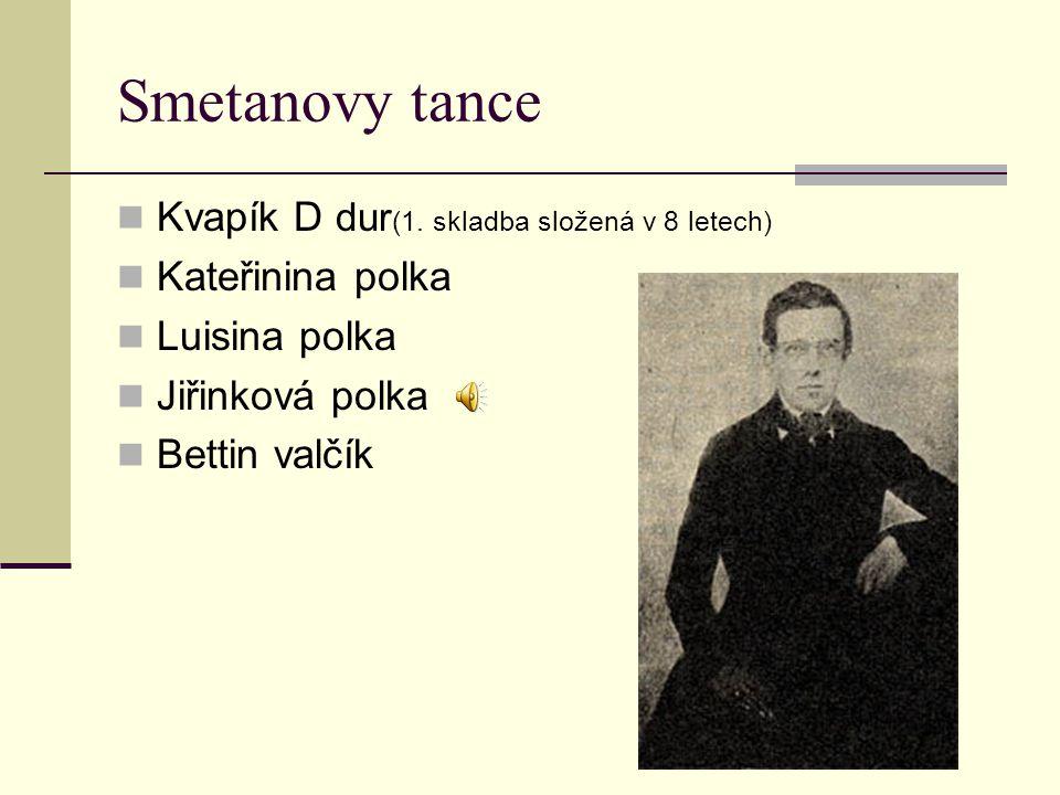 Smetanovy tance Kvapík D dur (1. skladba složená v 8 letech) Kateřinina polka Luisina polka Jiřinková polka Bettin valčík