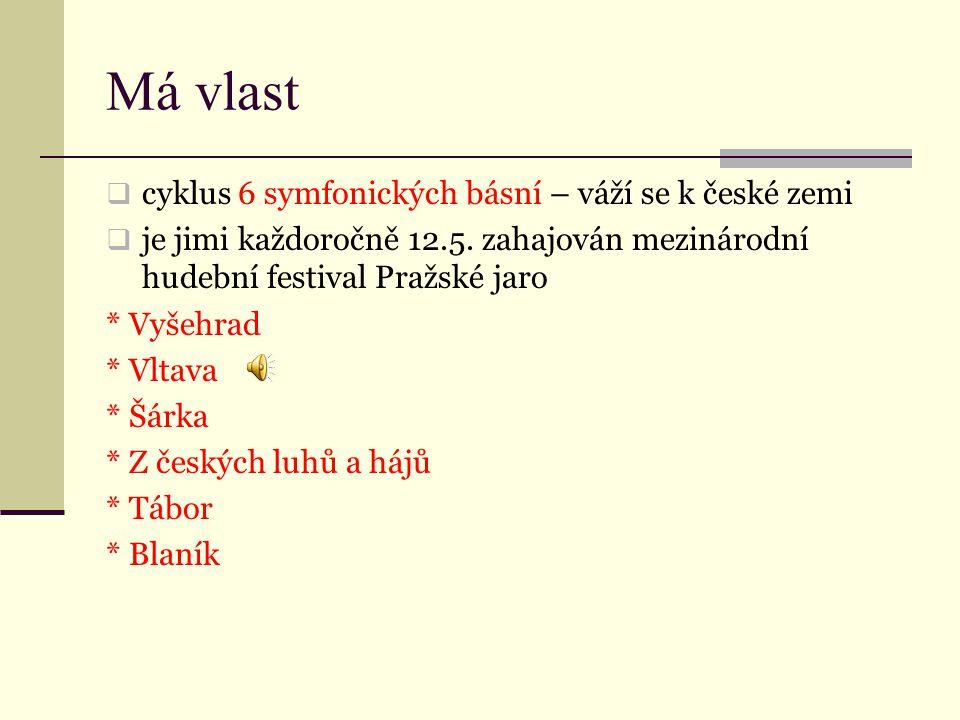 Má vlast  cyklus 6 symfonických básní – váží se k české zemi  je jimi každoročně 12.5. zahajován mezinárodní hudební festival Pražské jaro * Vyšehra