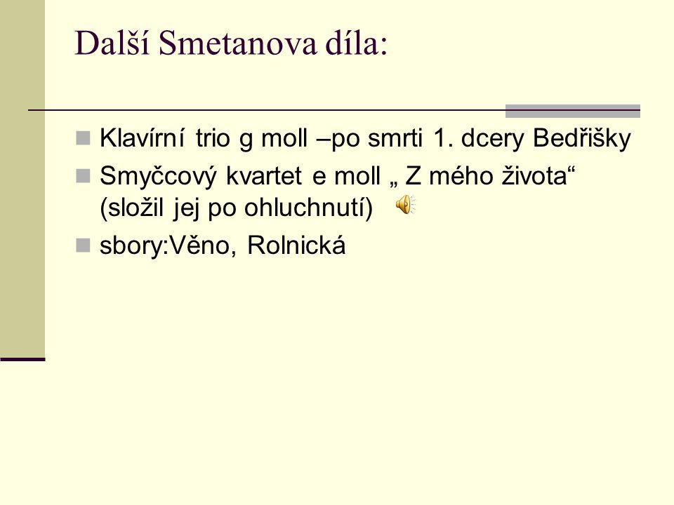 """Další Smetanova díla: Klavírní trio g moll –po smrti 1. dcery Bedřišky Smyčcový kvartet e moll """" Z mého života"""" (složil jej po ohluchnutí) sbory:Věno,"""