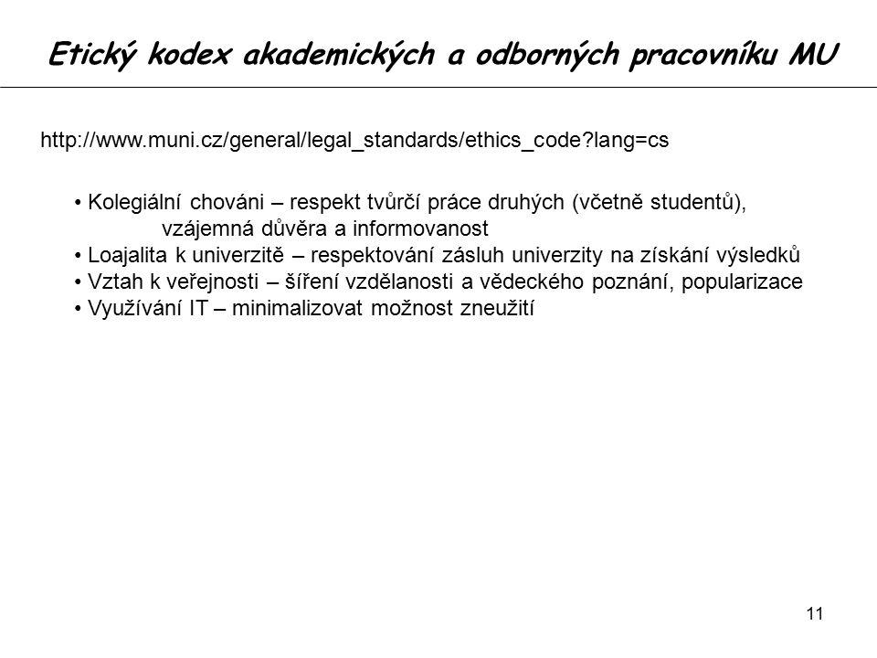 11 Etický kodex akademických a odborných pracovníku MU http://www.muni.cz/general/legal_standards/ethics_code lang=cs Kolegiální chováni – respekt tvůrčí práce druhých (včetně studentů), vzájemná důvěra a informovanost Loajalita k univerzitě – respektování zásluh univerzity na získání výsledků Vztah k veřejnosti – šíření vzdělanosti a vědeckého poznání, popularizace Využívání IT – minimalizovat možnost zneužití