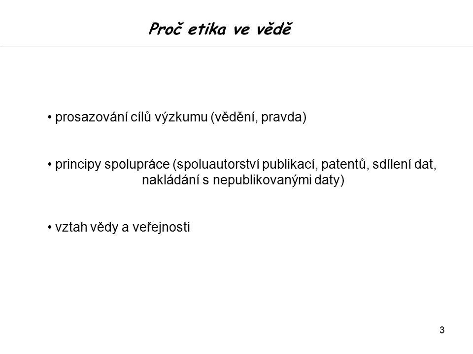 3 Proč etika ve vědě prosazování cílů výzkumu (vědění, pravda) principy spolupráce (spoluautorství publikací, patentů, sdílení dat, nakládání s nepublikovanými daty) vztah vědy a veřejnosti