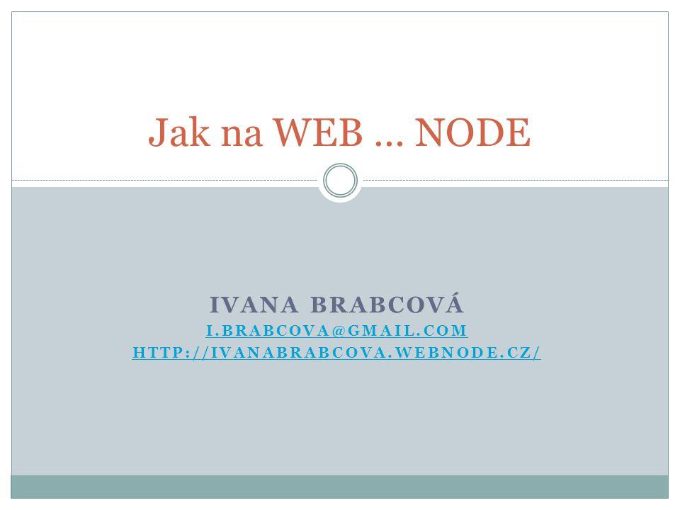 IVANA BRABCOVÁ I.BRABCOVA@GMAIL.COM HTTP://IVANABRABCOVA.WEBNODE.CZ/ Jak na WEB … NODE