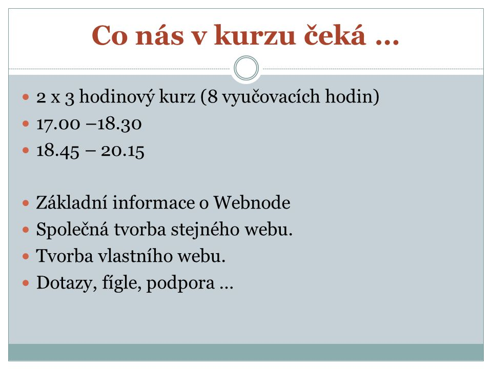 Co nás v kurzu čeká … 2 x 3 hodinový kurz (8 vyučovacích hodin) 17.00 –18.30 18.45 – 20.15 Základní informace o Webnode Společná tvorba stejného webu.