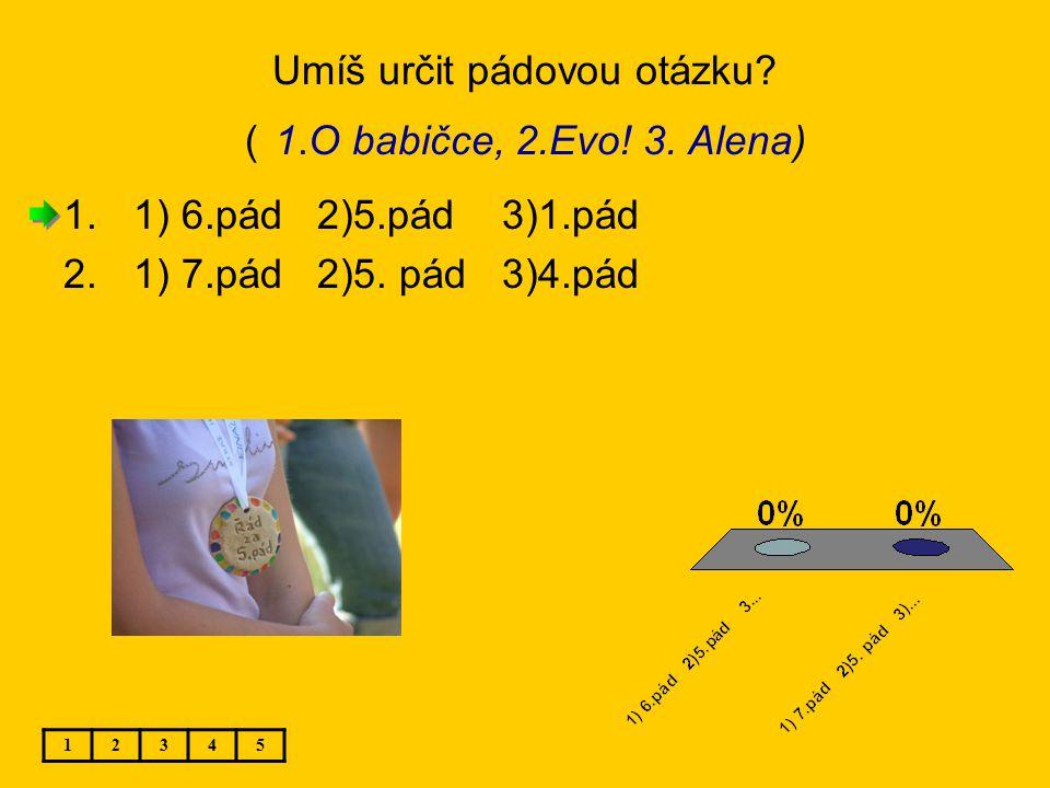 Umíš určit pádovou otázku? ( 1.O babičce, 2.Evo! 3. Alena) 12345 1.1) 6.pád 2)5.pád 3)1.pád 2.1) 7.pád 2)5. pád 3)4.pád