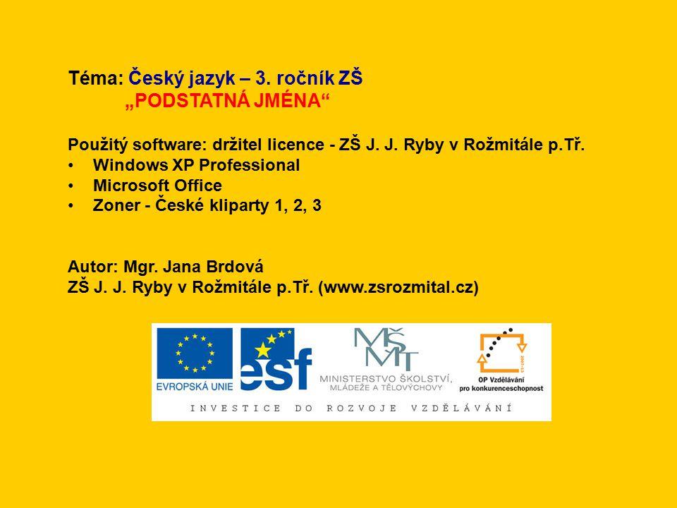 """Téma: Český jazyk – 3. ročník ZŠ """"PODSTATNÁ JMÉNA"""" Použitý software: držitel licence - ZŠ J. J. Ryby v Rožmitále p.Tř. Windows XP Professional Microso"""