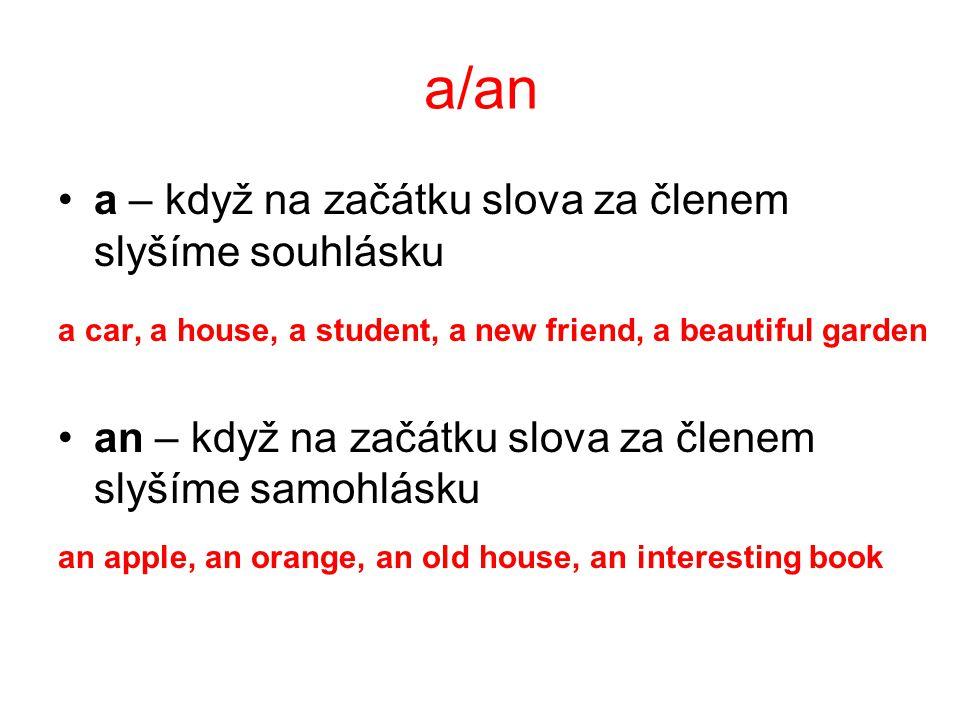 a/an a – když na začátku slova za členem slyšíme souhlásku a car, a house, a student, a new friend, a beautiful garden an – když na začátku slova za členem slyšíme samohlásku an apple, an orange, an old house, an interesting book
