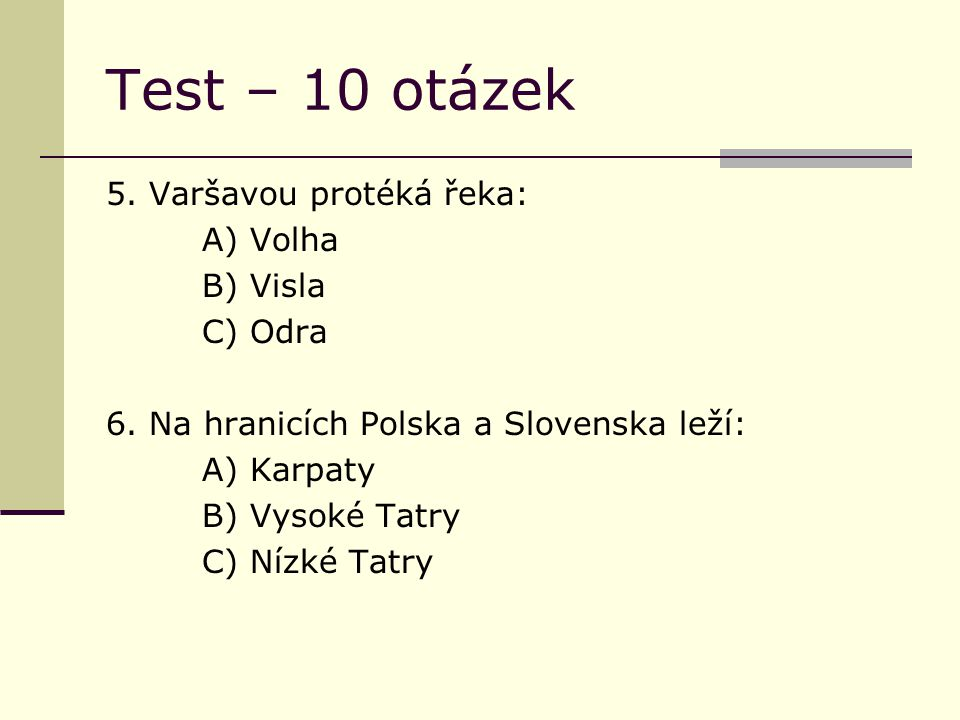 Test – 10 otázek 5. Varšavou protéká řeka: A) Volha B) Visla C) Odra 6.