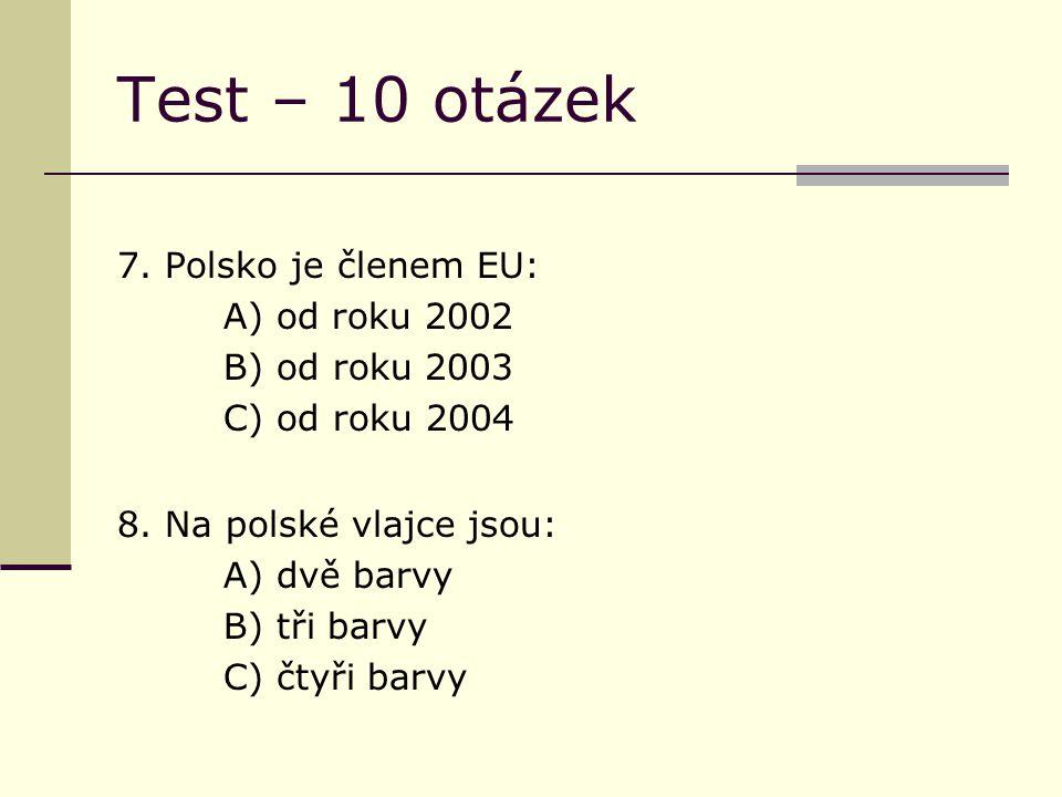 Test – 10 otázek 7. Polsko je členem EU: A) od roku 2002 B) od roku 2003 C) od roku 2004 8.