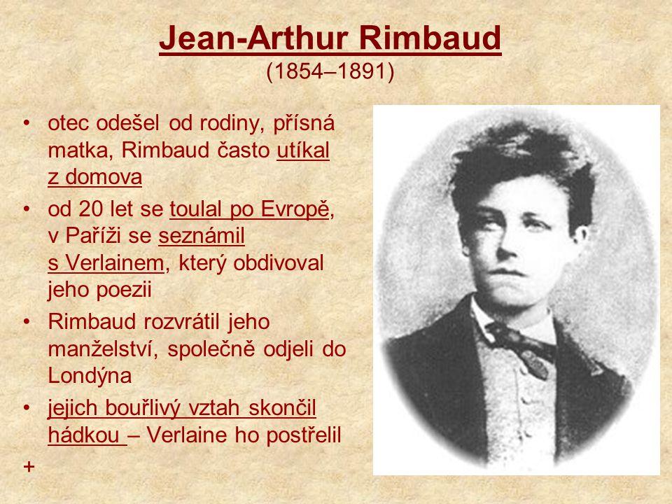 Jean-Arthur Rimbaud (1854–1891) otec odešel od rodiny, přísná matka, Rimbaud často utíkal z domova od 20 let se toulal po Evropě, v Paříži se seznámil s Verlainem, který obdivoval jeho poezii Rimbaud rozvrátil jeho manželství, společně odjeli do Londýna jejich bouřlivý vztah skončil hádkou – Verlaine ho postřelil +