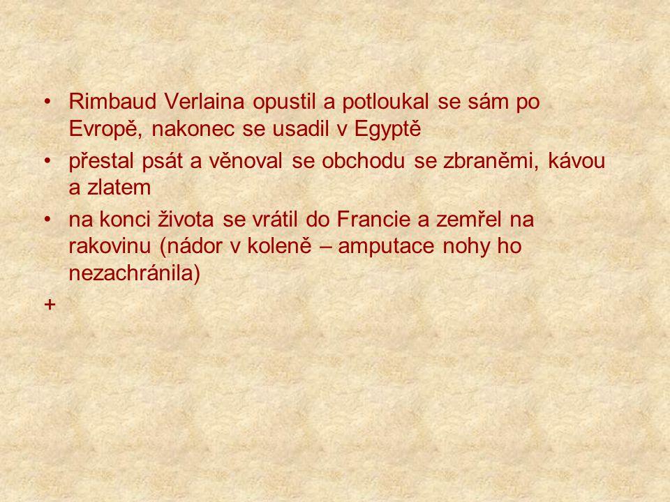 Rimbaud Verlaina opustil a potloukal se sám po Evropě, nakonec se usadil v Egyptě přestal psát a věnoval se obchodu se zbraněmi, kávou a zlatem na konci života se vrátil do Francie a zemřel na rakovinu (nádor v koleně – amputace nohy ho nezachránila) +