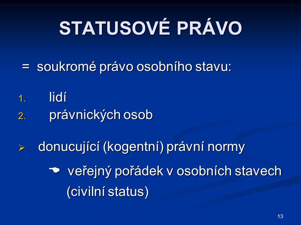 13 STATUSOVÉ PRÁVO = soukromé právo osobního stavu: = soukromé právo osobního stavu: 1. lidí 2. právnických osob  donucující (kogentní) právní normy