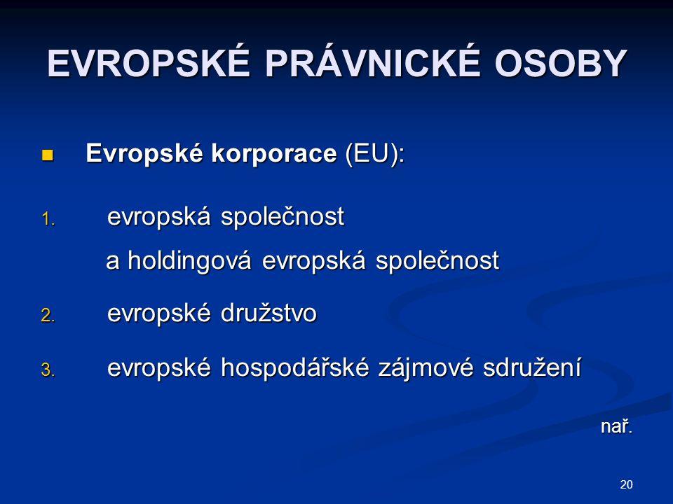 20 EVROPSKÉ PRÁVNICKÉ OSOBY Evropské korporace (EU): Evropské korporace (EU): 1. evropská společnost a holdingová evropská společnost a holdingová evr