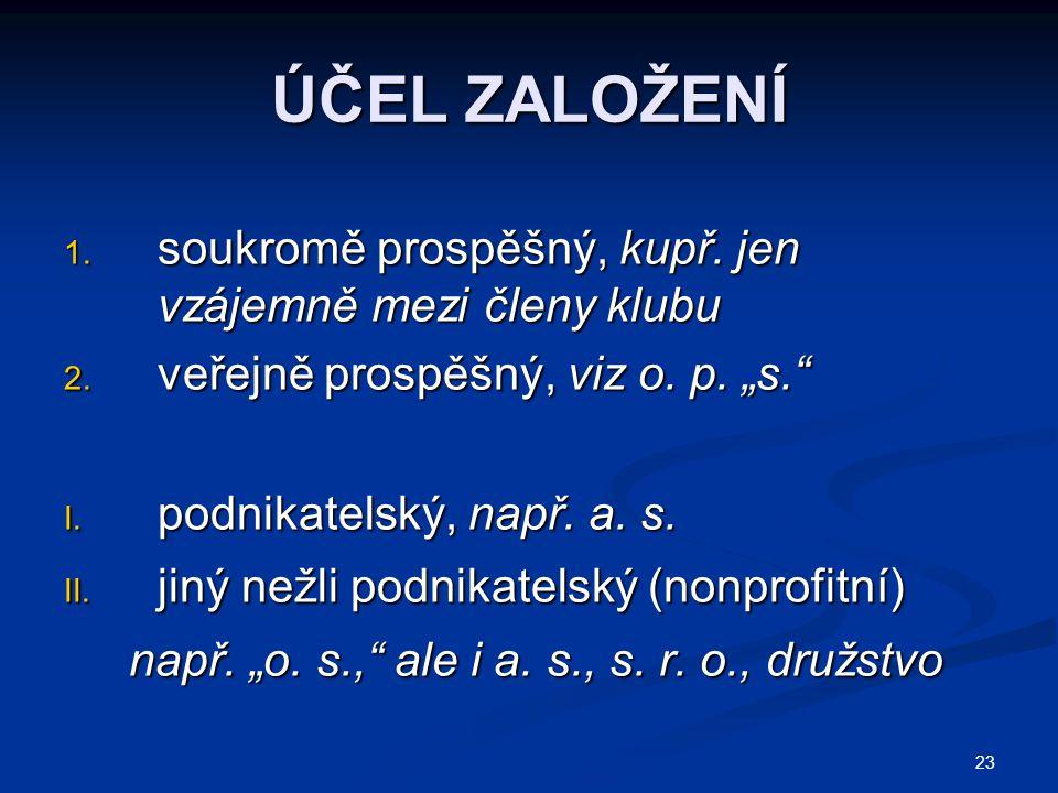 """23 ÚČEL ZALOŽENÍ 1. soukromě prospěšný, kupř. jen vzájemně mezi členy klubu 2. veřejně prospěšný, viz o. p. """"s."""" I. podnikatelský, např. a. s. II. jin"""